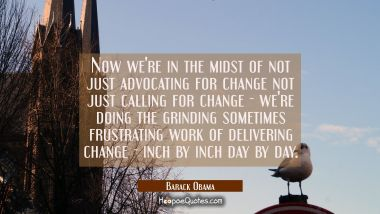 Now we're in the midst of not just advocating for change not just calling for change - we're doing Barack Obama Quotes