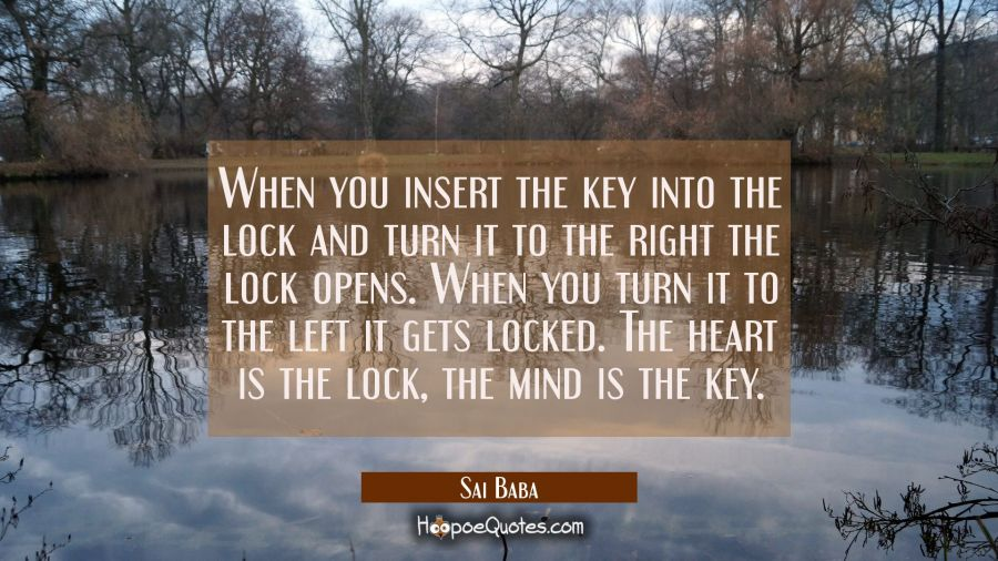 When you insert the key into the lock and turn it to the right the lock opens. When you turn it to Sai Baba Quotes