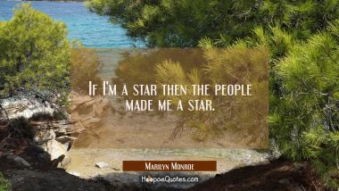 If I'm a star then the people made me a star.