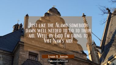 Just like the Alamo somebody damn well needed to go to their aid. Well by God I'm going to Viet Nam
