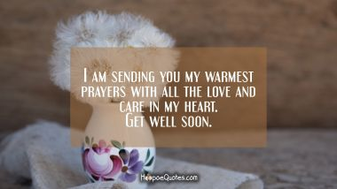 I am sending you my warmest prayers with all the love and care in my heart. Get well soon.