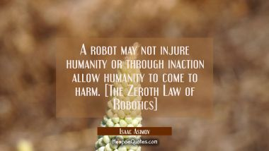 A robot may not injure humanity or through inaction allow humanity to come to harm. [The Zeroth Law