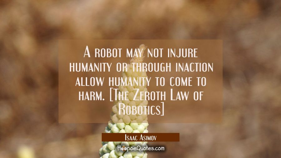 A robot may not injure humanity or through inaction allow humanity to come to harm. [The Zeroth Law Isaac Asimov Quotes
