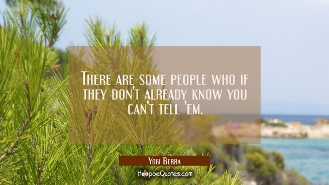 There are some people who if they don't already know you can't tell 'em.