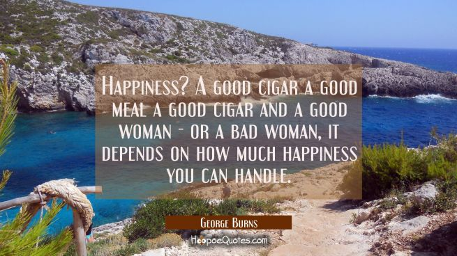 Happiness? A good cigar a good meal a good cigar and a good woman - or a bad woman, it depends on h