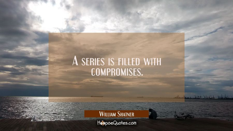 A series is filled with compromises. William Shatner Quotes