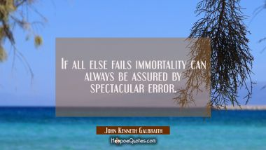 If all else fails immortality can always be assured by spectacular error.