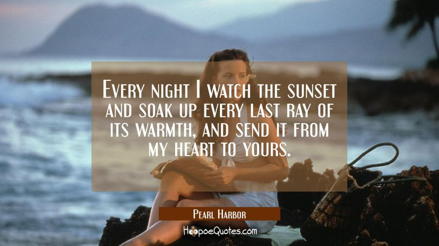 Every night I watch the sunset and soak up every last ray of its warmth, and send it from my heart to yours. Movie Quotes Quotes
