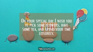 On your special day I wish you to pick some flowers, have some tea, and spend your time leisurely. Birthday Quotes
