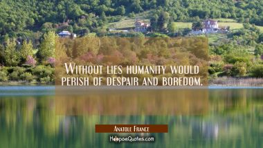 Without lies humanity would perish of despair and boredom.