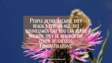 People retire because they reach a certain age, but businessmen like you can retire because they've reached the zenith of success. Congratulations. Retirement Quotes