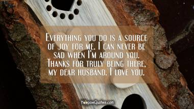 Everything you do is a source of joy for me. I can never be sad when I'm around you. Thanks for truly being there, my dear husband. I love you. I Love You Quotes