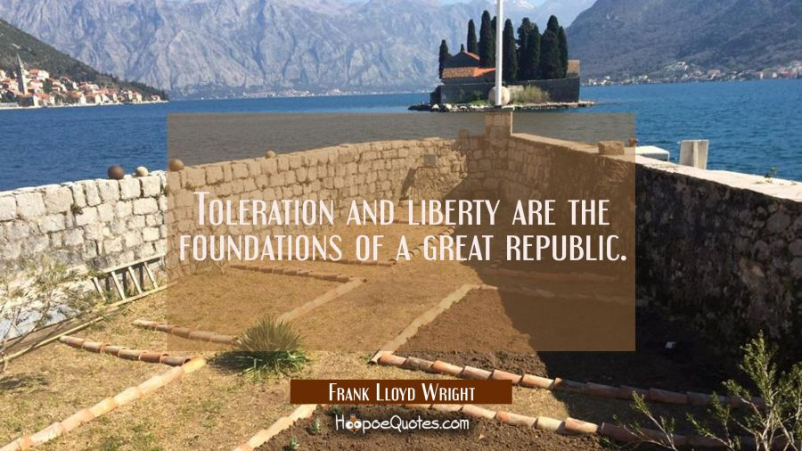 Toleration and liberty are the foundations of a great republic. Frank Lloyd Wright Quotes
