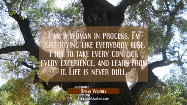 I am a woman in process. I'm just trying like everybody else. I try to take every conflict every ex Oprah Winfrey Quotes