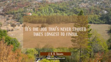 It's the job that's never started takes longest to finish. J. R. R. Tolkien Quotes