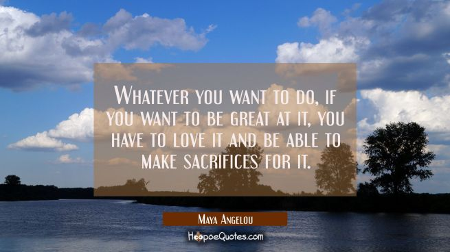 Whatever you want to do, if you want to be great at it, you have to love it and be able to make sacrifices for it.