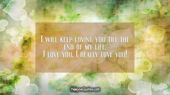 I will keep loving you till the end of my life. I love you, I really love you!