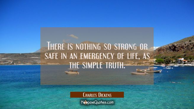There is nothing so strong or safe in an emergency of life as the simple truth.