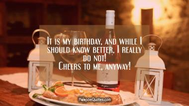 It is my birthday, and while I should know better, I really do not! Cheers to me, anyway! Quotes