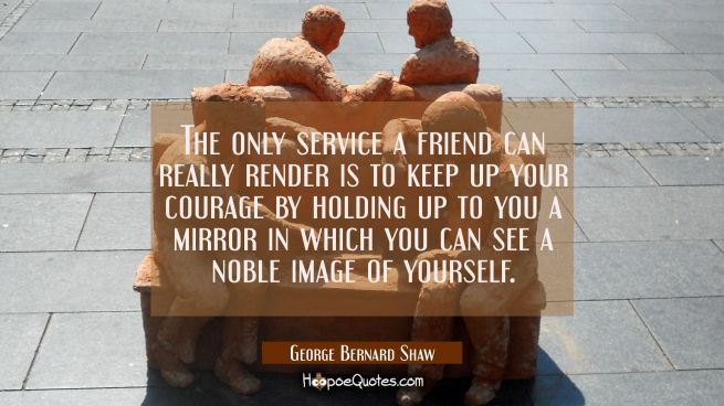 The only service a friend can really render is to keep up your courage by holding up to you a mirro