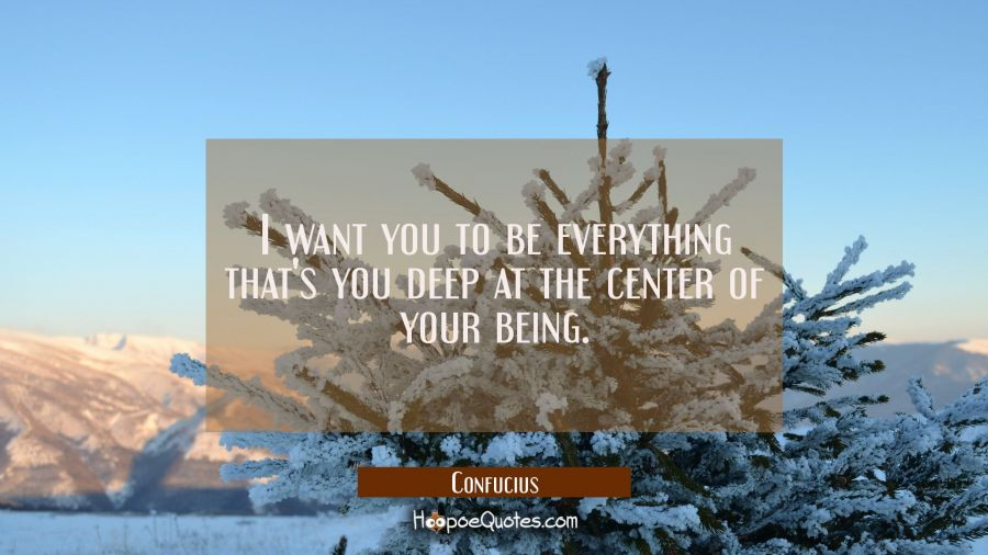 Quote of the Day - I want you to be everything that's you deep at the center of your being. - Confucius
