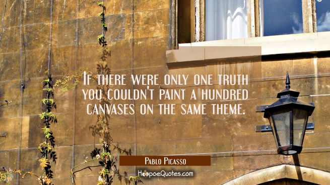 If there were only one truth you couldn't paint a hundred canvases on the same theme.
