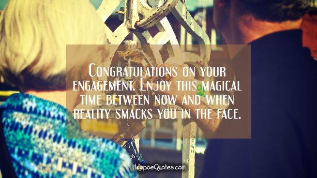 Congratulations on your engagement. Enjoy this magical time between now and when reality smacks you in the face.