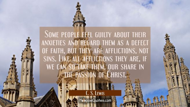 Some people feel guilty about their anxieties and regard them as a defect of faith but they are aff