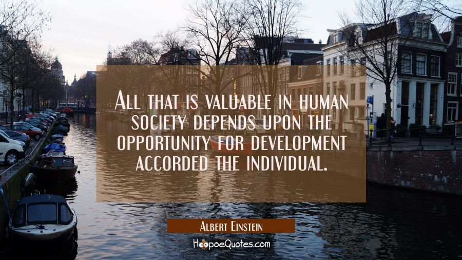 All that is valuable in human society depends upon the opportunity for development accorded the ind Albert Einstein Quotes