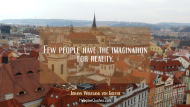 Few people have the imagination for reality.