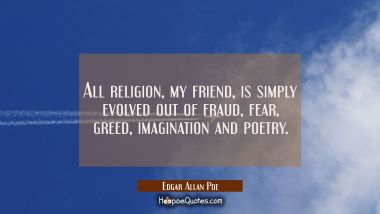All religion my friend is simply evolved out of fraud fear greed imagination and poetry. Edgar Allan Poe Quotes
