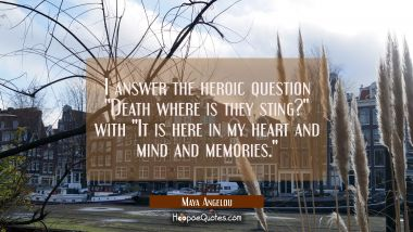 "I answer the heroic question ""Death where is they sting?"" with ""It is here in my heart and mind and Maya Angelou Quotes"