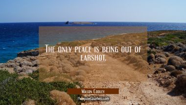 The only peace is being out of earshot.