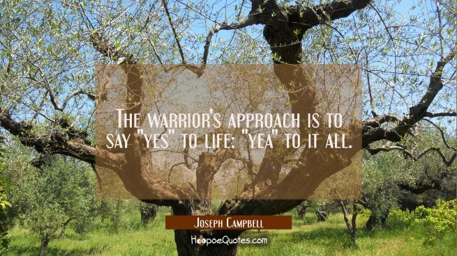 "The warrior's approach is to say ""yes"" to life: ""yea"" to it all."