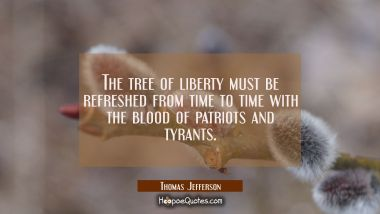 The tree of liberty must be refreshed from time to time with the blood of patriots and tyrants. Thomas Jefferson Quotes
