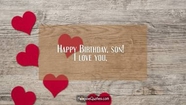 Happy Birthday, son! I love you. Birthday Quotes