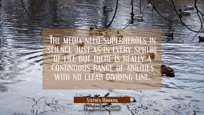 The media need superheroes in science just as in every sphere of life but there is really a continu