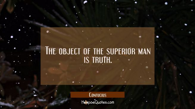 The object of the superior man is truth.