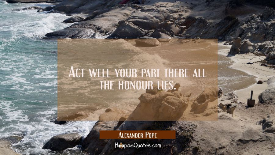Act well your part there all the honour lies. Alexander Pope Quotes