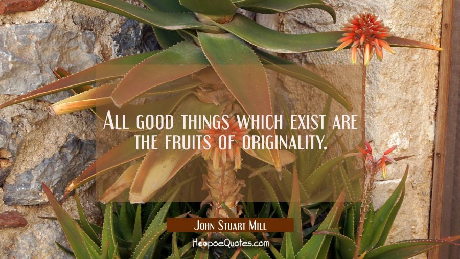 All good things which exist are the fruits of originality. John Stuart Mill Quotes