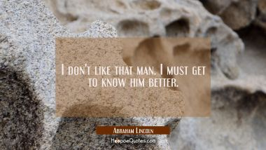I don't like that man. I must get to know him better. Abraham Lincoln Quotes