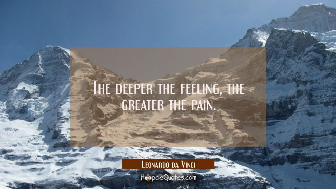 The deeper the feeling, the greater the pain.