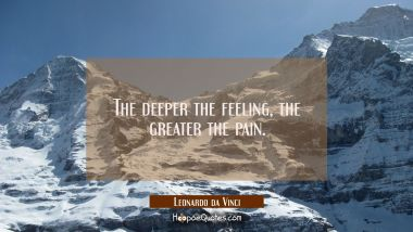 The deeper the feeling, the greater the pain. Leonardo da Vinci Quotes