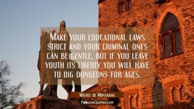 Make your educational laws strict and your criminal ones can be gentle, but if you leave youth its Michel de Montaigne Quotes
