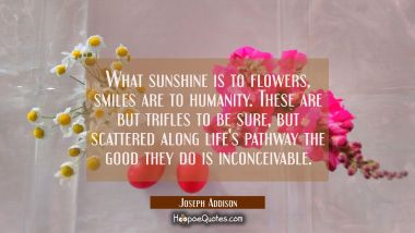 What sunshine is to flowers smiles are to humanity. These are but trifles to be sure, but scattered