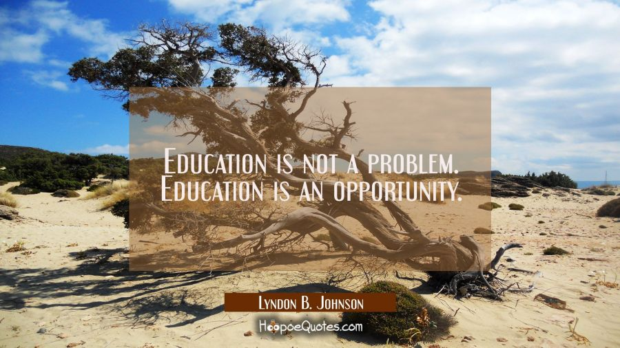 Education is not a problem. Education is an opportunity. Lyndon B. Johnson Quotes