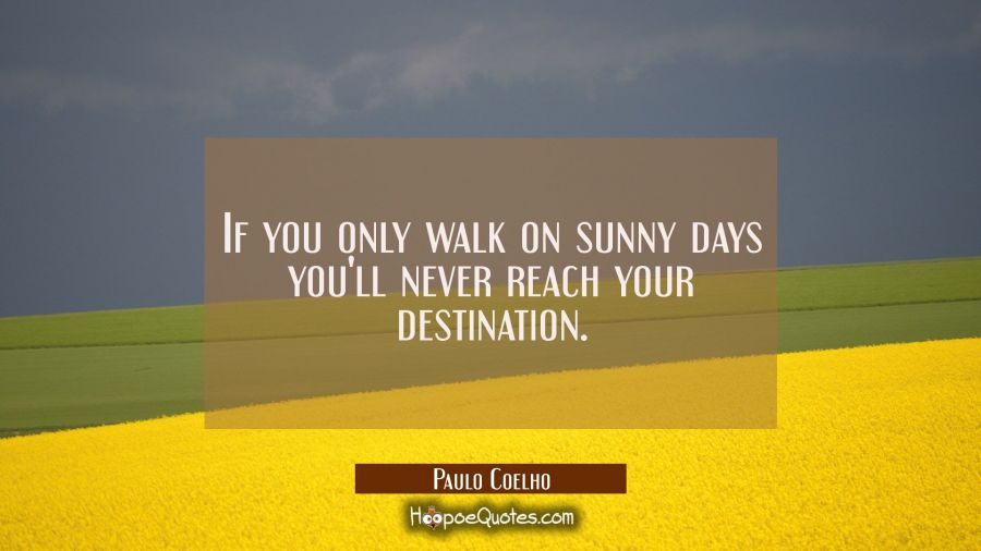 If you only walk on sunny days you'll never reach your destination. Paulo Coelho Quotes