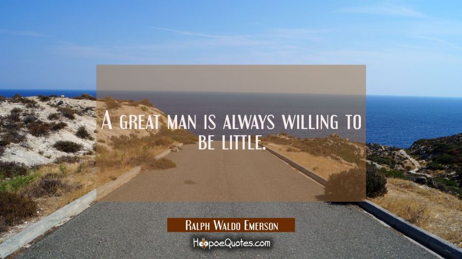 A great man is always willing to be little. Ralph Waldo Emerson Quotes
