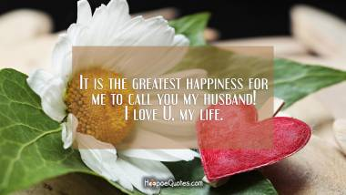It is the greatest happiness for me to call you my husband! I love U, my life. I Love You Quotes