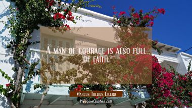 A man of courage is also full of faith. Marcus Tullius Cicero Quotes